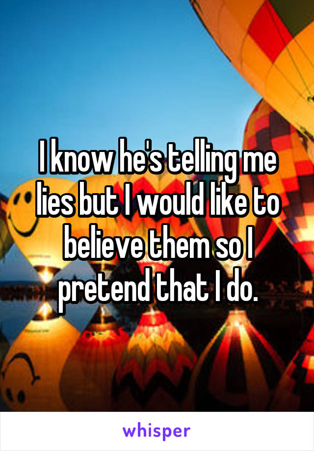 I know he's telling me lies but I would like to believe them so I pretend that I do.