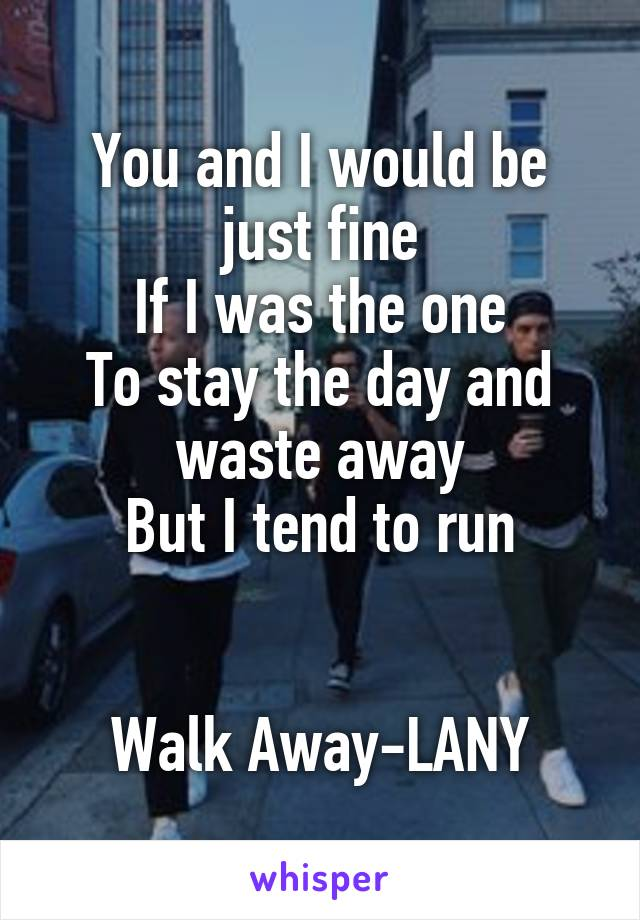 You and I would be just fine If I was the one To stay the day and waste away But I tend to run   Walk Away-LANY