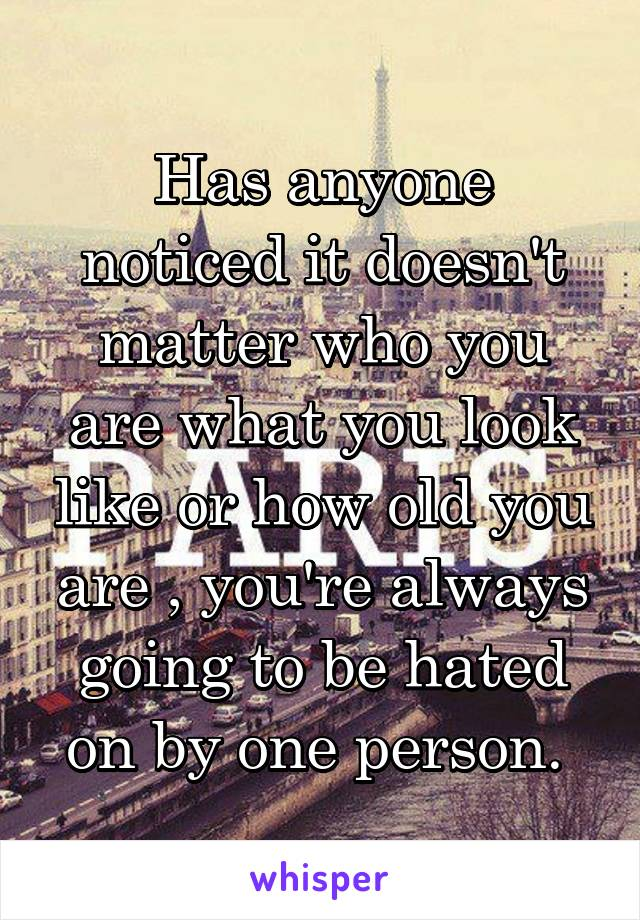 Has anyone noticed it doesn't matter who you are what you look like or how old you are , you're always going to be hated on by one person.