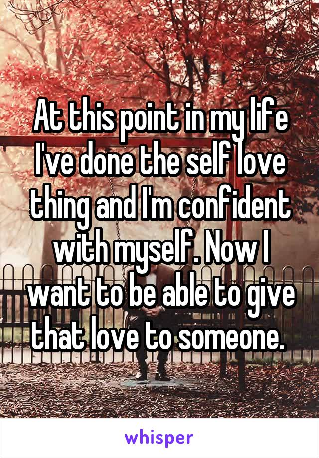 At this point in my life I've done the self love thing and I'm confident with myself. Now I want to be able to give that love to someone.