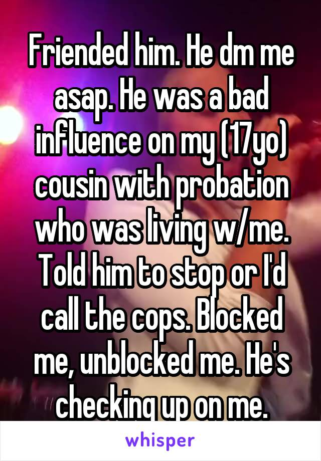 Friended him. He dm me asap. He was a bad influence on my (17yo) cousin with probation who was living w/me. Told him to stop or I'd call the cops. Blocked me, unblocked me. He's checking up on me.