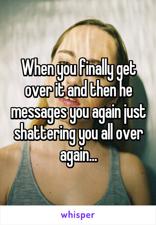 When you finally get over it and then he messages you again just shattering you all over again...