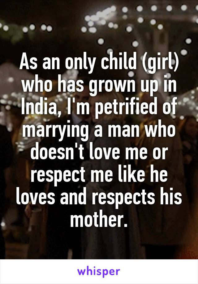As an only child (girl) who has grown up in India, I'm petrified of marrying a man who doesn't love me or respect me like he loves and respects his mother.