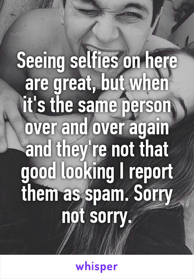Seeing selfies on here are great, but when it's the same person over and over again and they're not that good looking I report them as spam. Sorry not sorry.