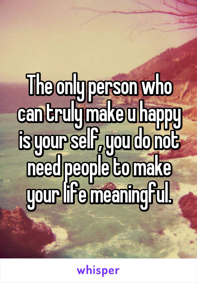 The only person who can truly make u happy is your self, you do not need people to make your life meaningful.