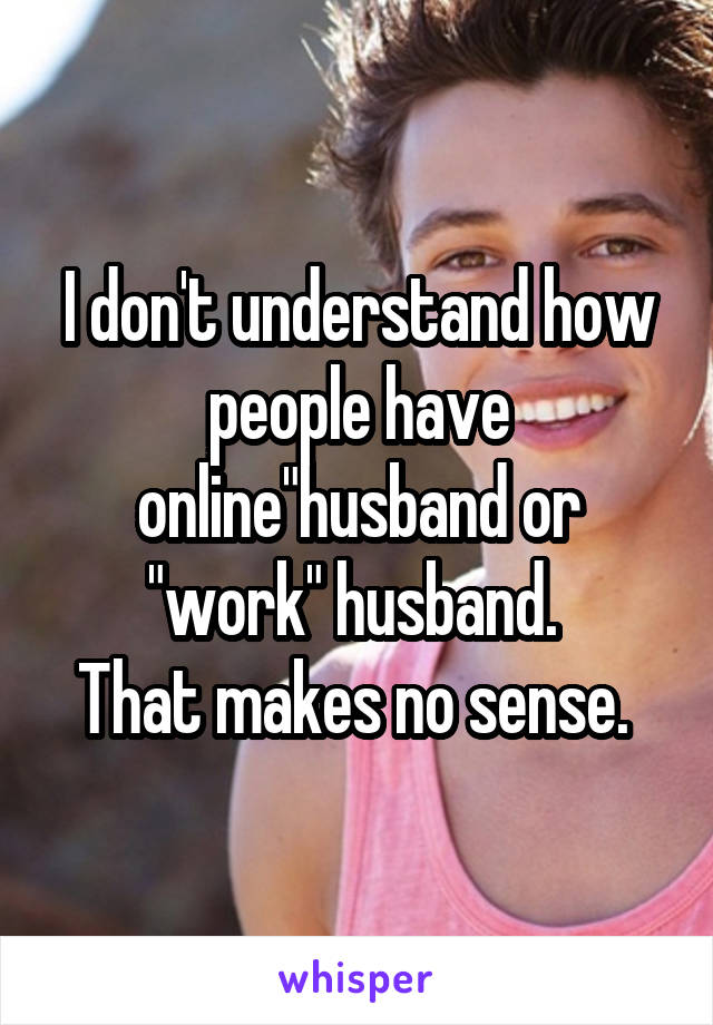"""I don't understand how people have online""""husband or """"work"""" husband.  That makes no sense."""