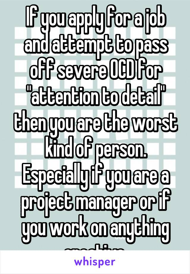 """If you apply for a job and attempt to pass off severe OCD for """"attention to detail"""" then you are the worst kind of person. Especially if you are a project manager or if you work on anything creative."""