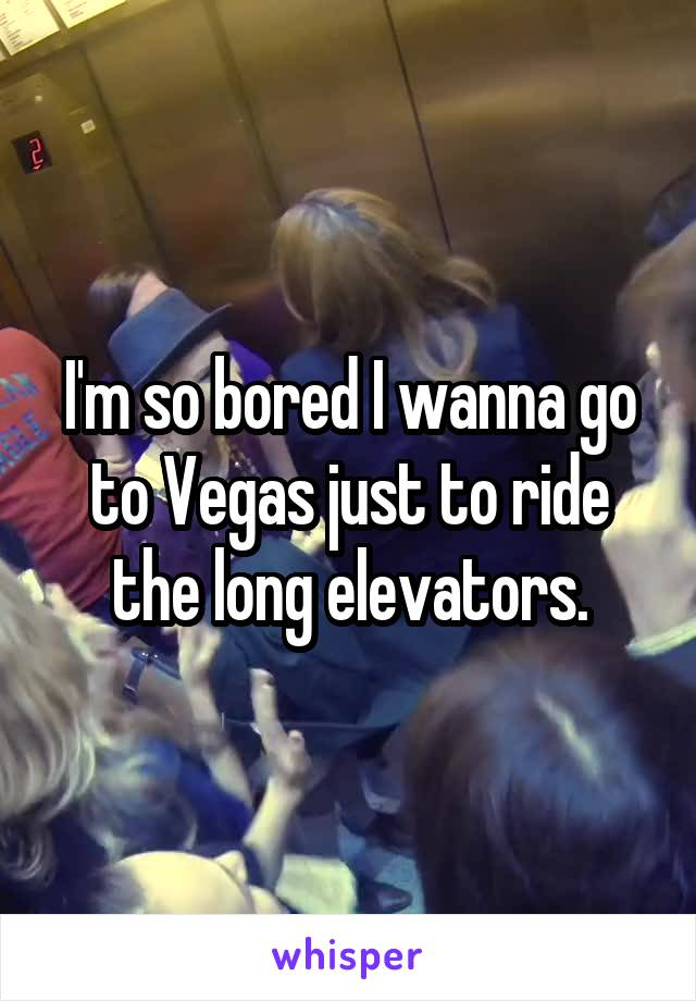 I'm so bored I wanna go to Vegas just to ride the long elevators.
