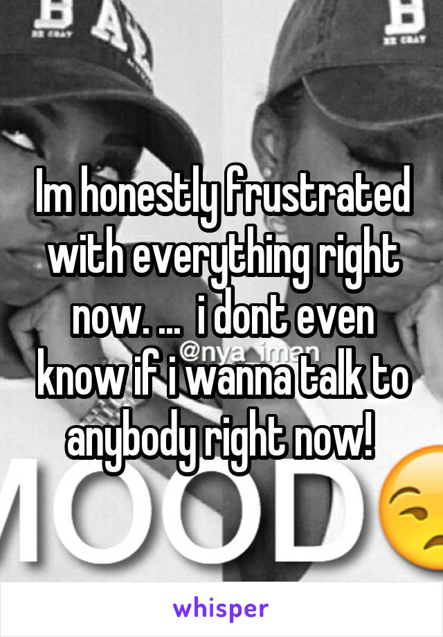 Im honestly frustrated with everything right now. ...  i dont even know if i wanna talk to anybody right now!