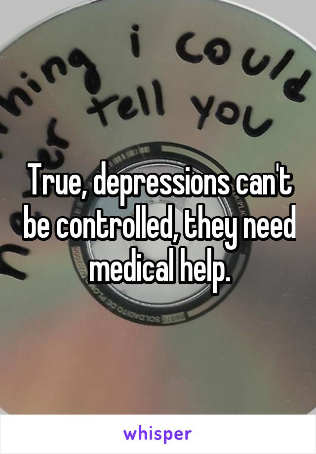 True, depressions can't be controlled, they need medical help.