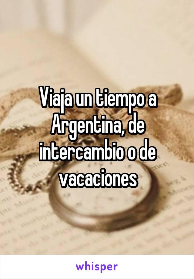 Viaja un tiempo a Argentina, de intercambio o de vacaciones