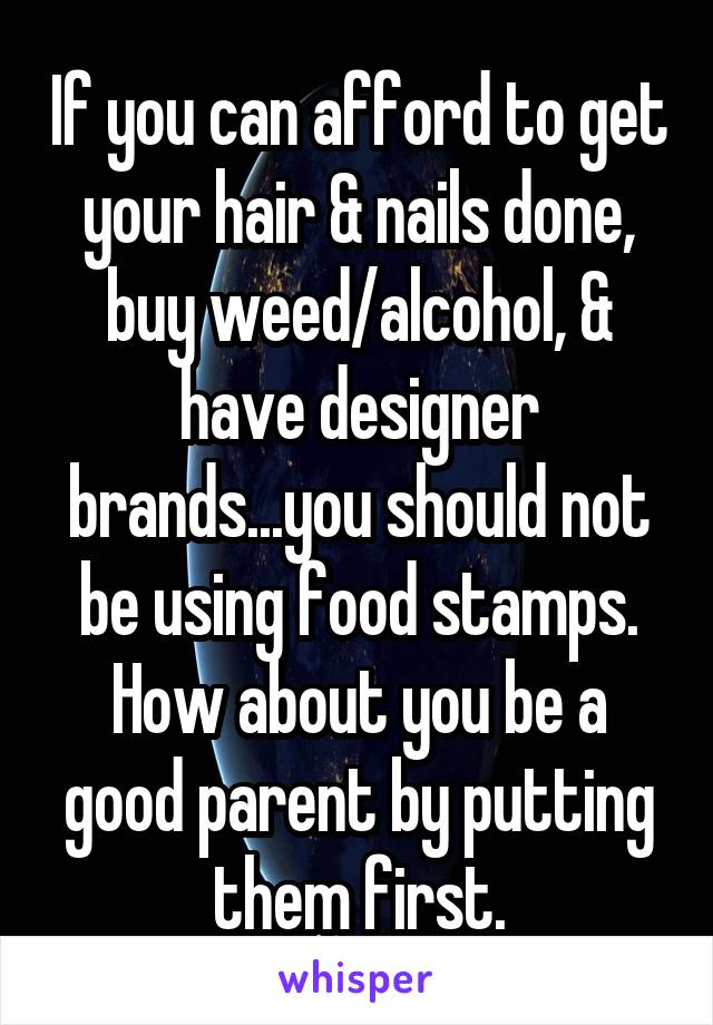 If you can afford to get your hair & nails done, buy weed/alcohol, & have designer brands...you should not be using food stamps. How about you be a good parent by putting them first.