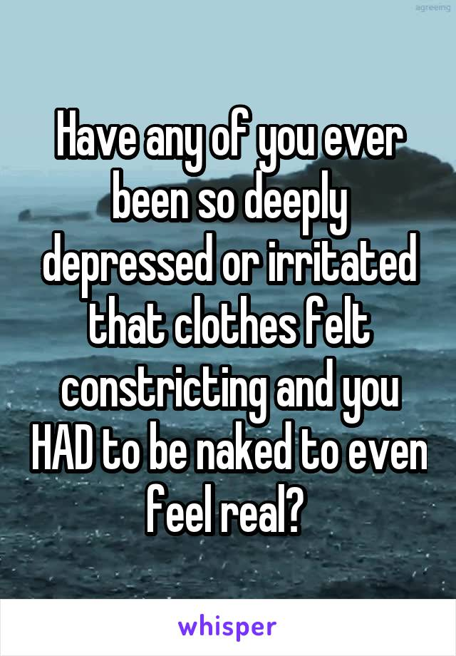 Have any of you ever been so deeply depressed or irritated that clothes felt constricting and you HAD to be naked to even feel real?