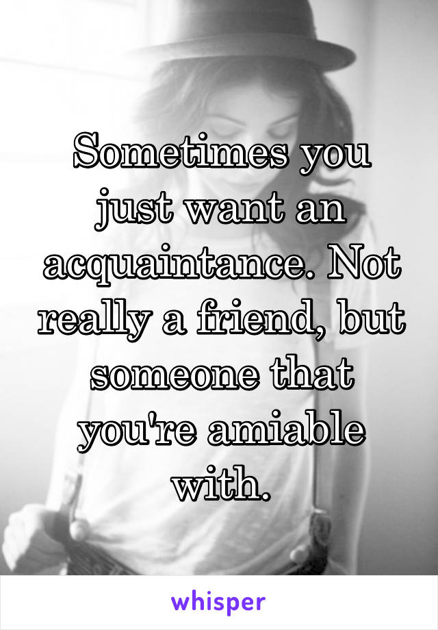 Sometimes you just want an acquaintance. Not really a friend, but someone that you're amiable with.