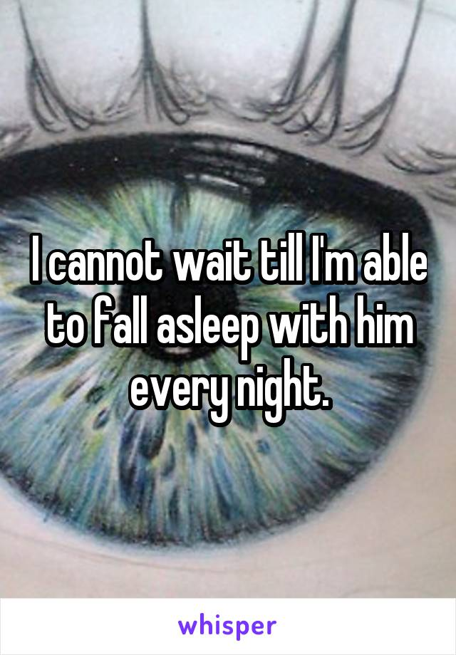 I cannot wait till I'm able to fall asleep with him every night.