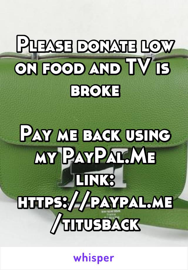 Please donate low on food and TV is  broke  Pay me back using my PayPal.Me link: https://paypal.me/titusback
