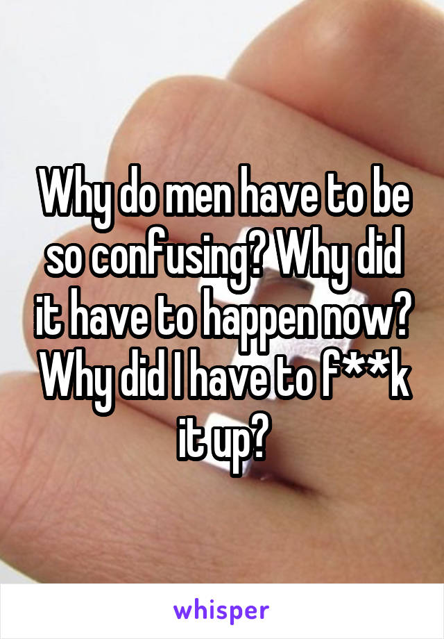 Why do men have to be so confusing? Why did it have to happen now? Why did I have to f**k it up?