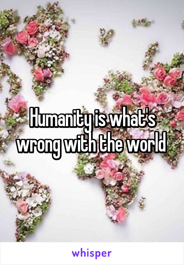 Humanity is what's wrong with the world