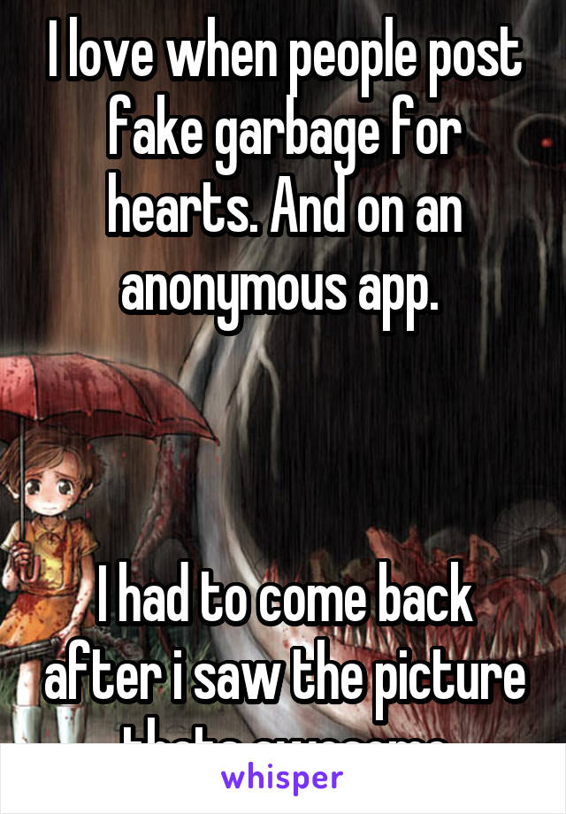 I love when people post fake garbage for hearts. And on an anonymous app.     I had to come back after i saw the picture thats awesome