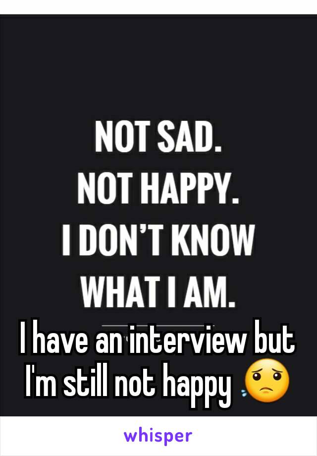 I have an interview but I'm still not happy 😟