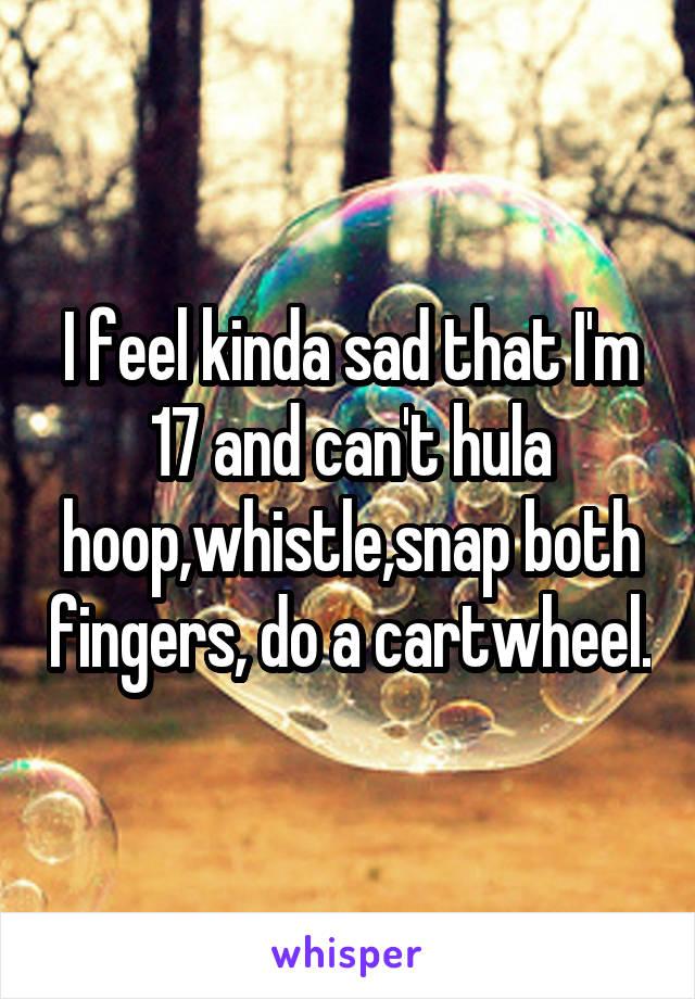 I feel kinda sad that I'm 17 and can't hula hoop,whistle,snap both fingers, do a cartwheel.