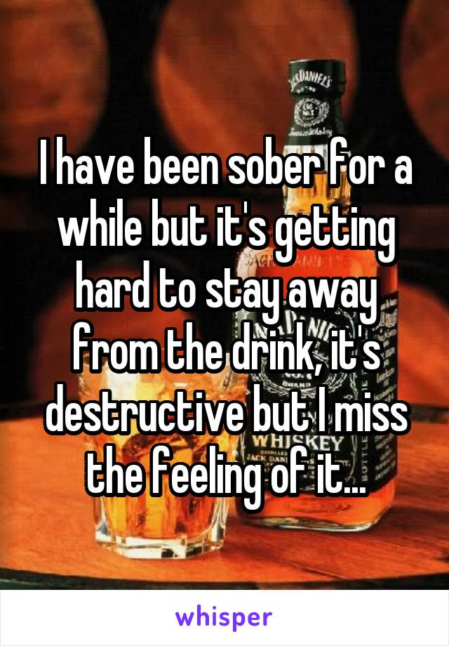 I have been sober for a while but it's getting hard to stay away from the drink, it's destructive but I miss the feeling of it...