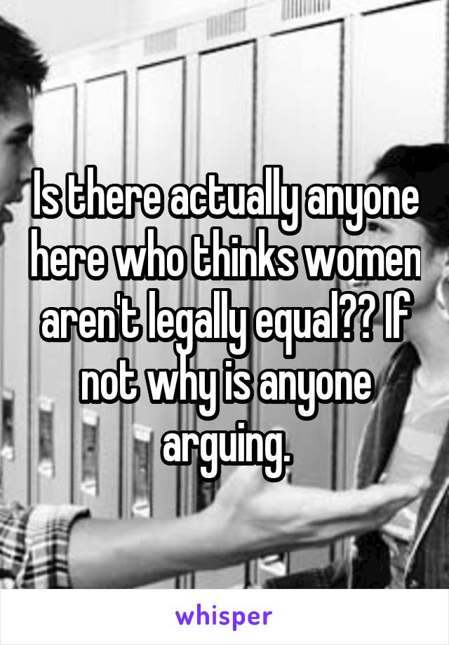 Is there actually anyone here who thinks women aren't legally equal?? If not why is anyone arguing.
