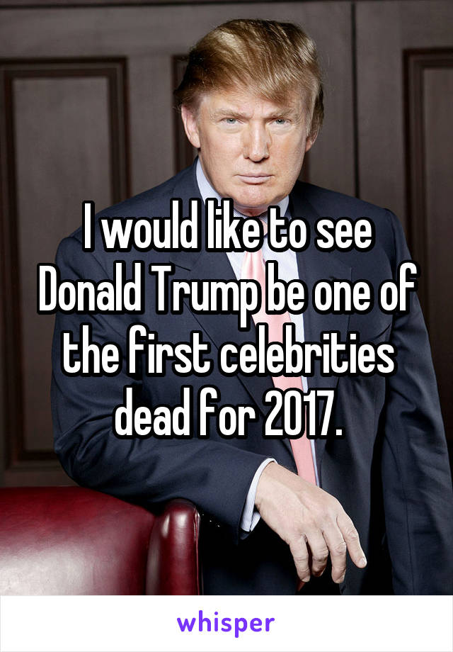 I would like to see Donald Trump be one of the first celebrities dead for 2017.