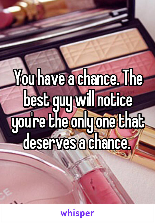 You have a chance. The best guy will notice you're the only one that deserves a chance.