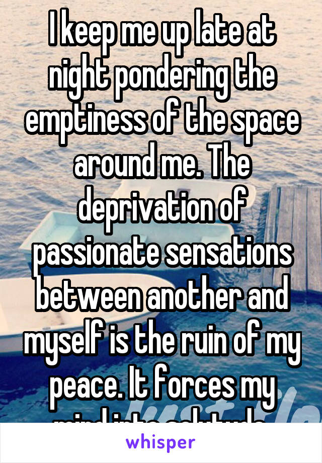 I keep me up late at night pondering the emptiness of the space around me. The deprivation of passionate sensations between another and myself is the ruin of my peace. It forces my mind into solutude.