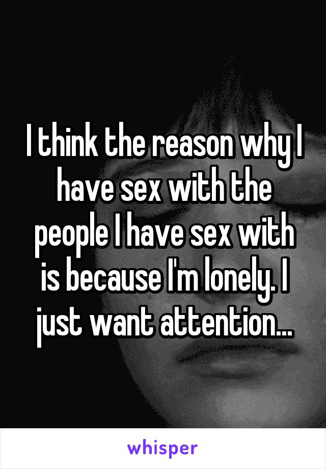 I think the reason why I have sex with the people I have sex with is because I'm lonely. I just want attention...