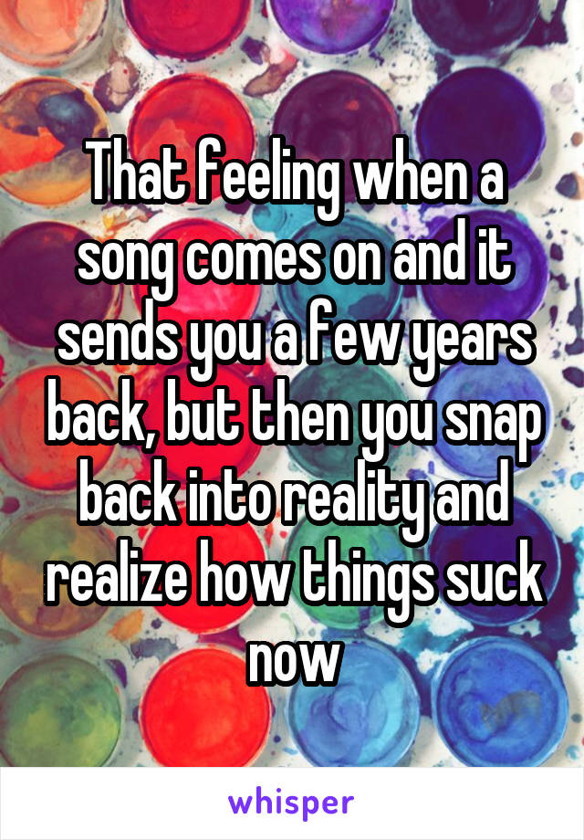 That feeling when a song comes on and it sends you a few years back, but then you snap back into reality and realize how things suck now