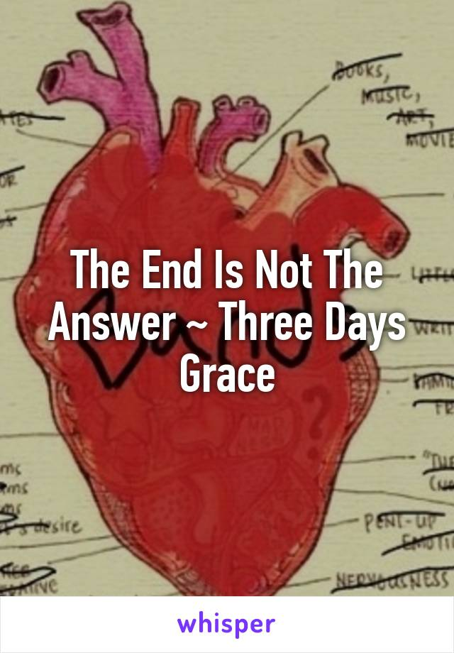 The End Is Not The Answer ~ Three Days Grace
