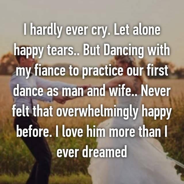 I hardly ever cry. Let alone happy tears.. But Dancing with my fiance to practice our first dance as man and wife.. Never felt that overwhelmingly happy before. I love him more than I ever dreamed