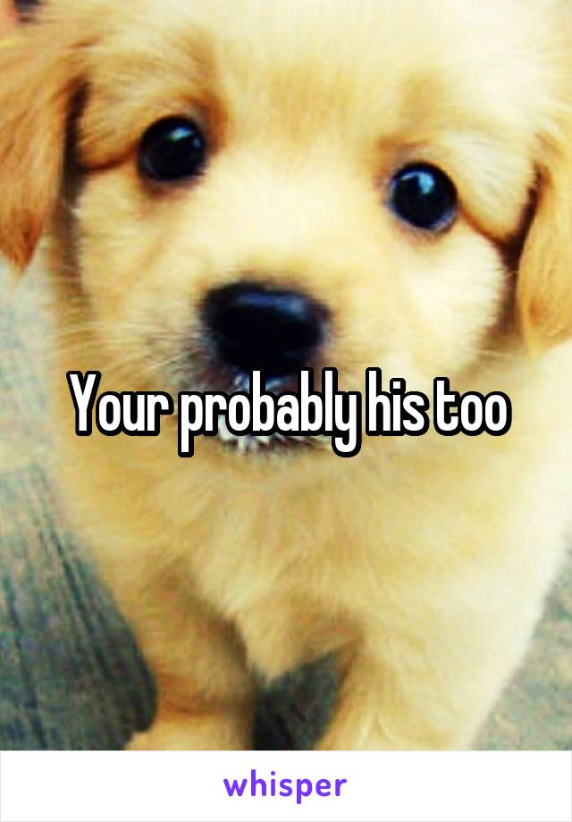 Your probably his too