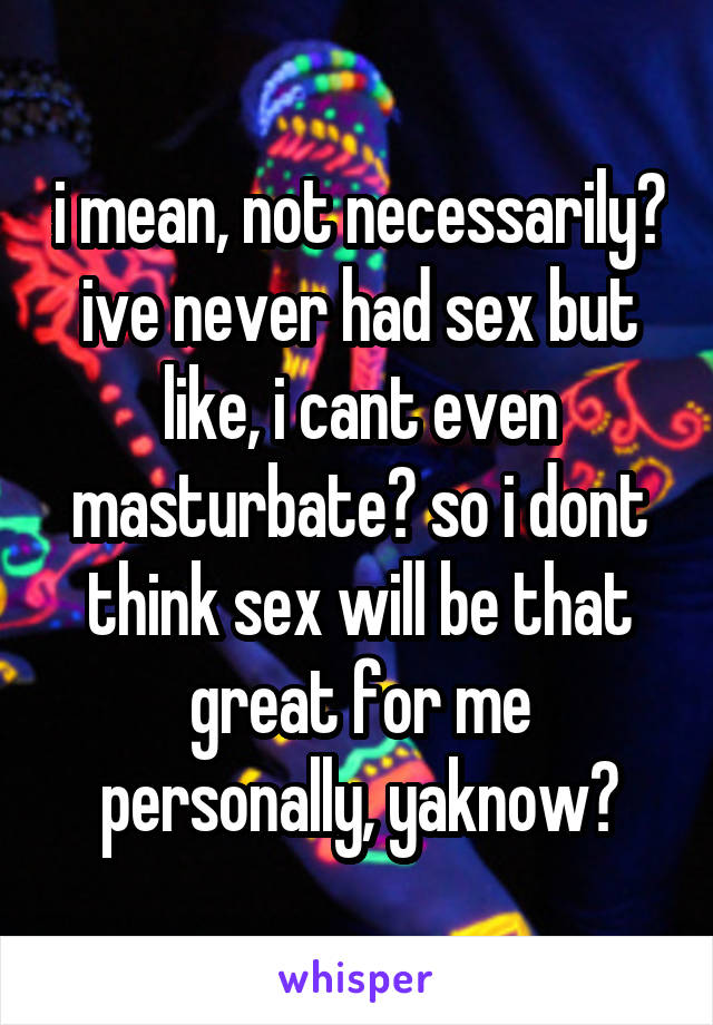 i mean, not necessarily? ive never had sex but like, i cant even masturbate? so i dont think sex will be that great for me personally, yaknow?