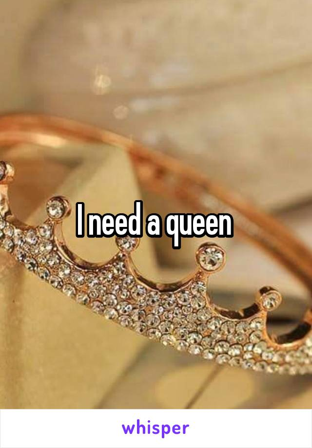 I need a queen