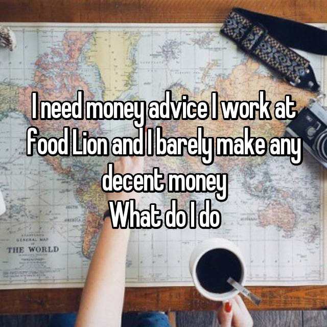 I need money advice I work at food Lion and I barely make any decent money What do I do