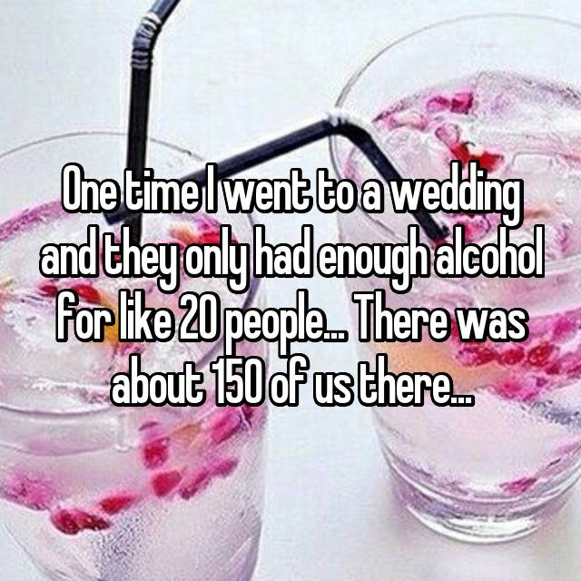 One time I went to a wedding and they only had enough alcohol for like 20 people... There was about 150 of us there...