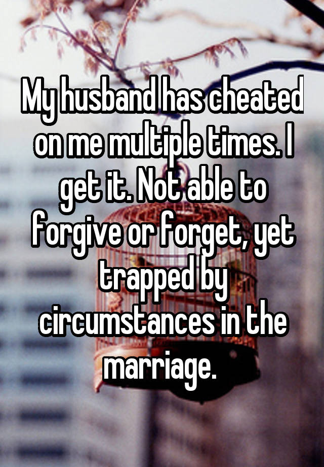 My husband has cheated on me multiple times  I get it  Not able to