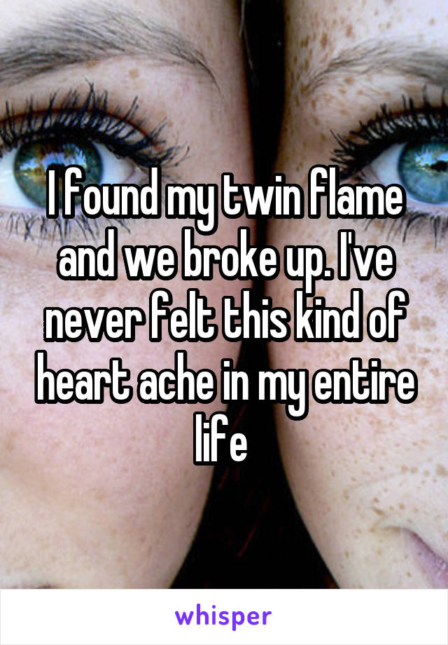 I found my twin flame and we broke up. I've never felt this kind of heart ache in my entire life