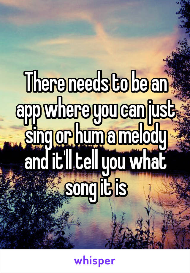 There needs to be an app where you can just sing or hum a melody and it'll tell you what song it is