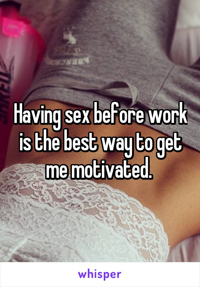 Having sex before work is the best way to get me motivated.