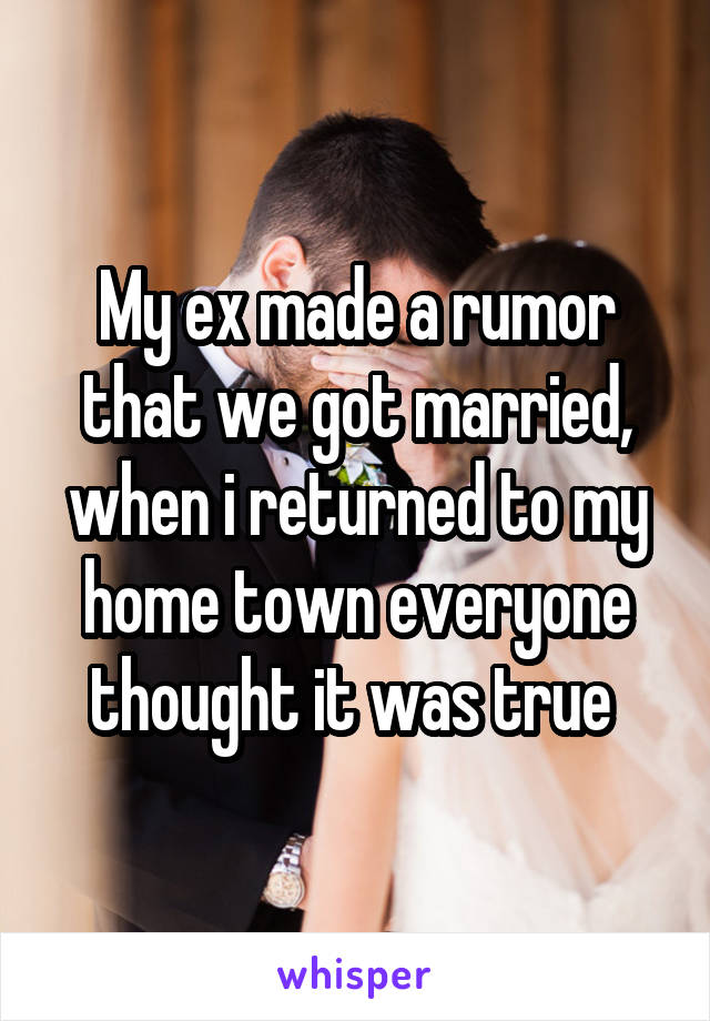 My ex made a rumor that we got married, when i returned to my home town everyone thought it was true