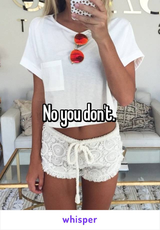 No you don't.