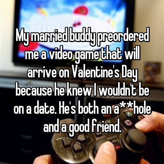 My married buddy preordered me a video game that will arrive on Valentine's Day because he knew I wouldn't be on a date. He's both an a**hole and a good friend.