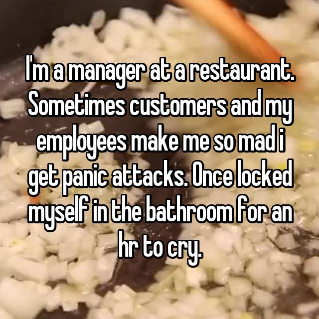 I'm a manager at a restaurant. Sometimes customers and my employees make me so mad i get panic attacks. Once locked myself in the bathroom for an hr to cry.