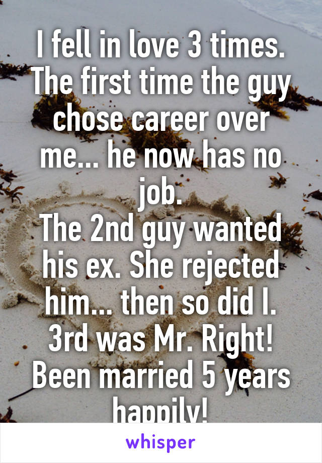 I fell in love 3 times  The first time the guy chose career over me