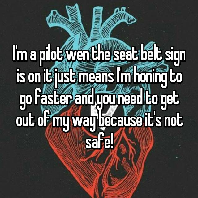 I'm a pilot wen the seat belt sign is on it just means I'm honing to go faster and you need to get out of my way because it's not safe!