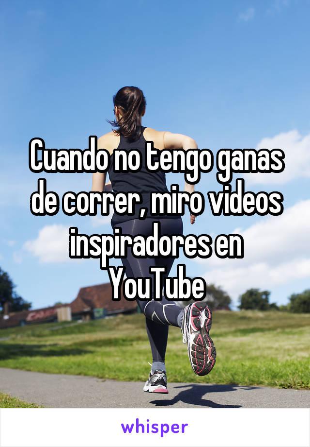 Cuando no tengo ganas de correr, miro videos inspiradores en YouTube